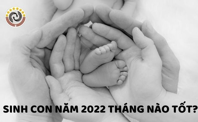 Sinh con năm 2022 tháng nào tốt? Con hợp bố mẹ tuổi gì?